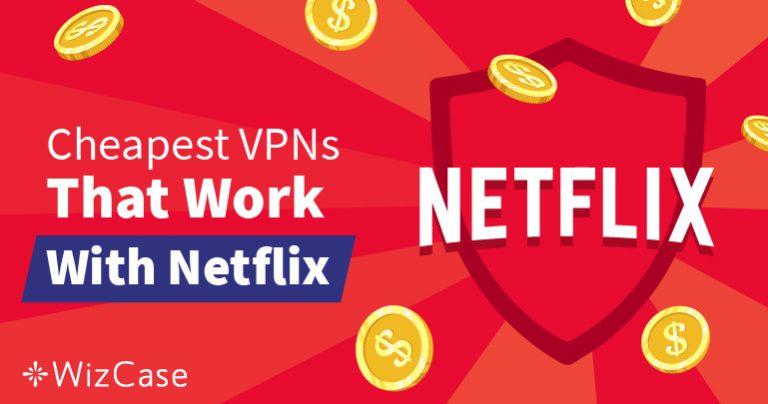 שירותי ה-VPN הזולים ביותר לעקיפת חסימות של נטפליקס – בדוק